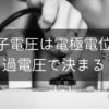 端子電圧は電極電位と過電圧で決まる